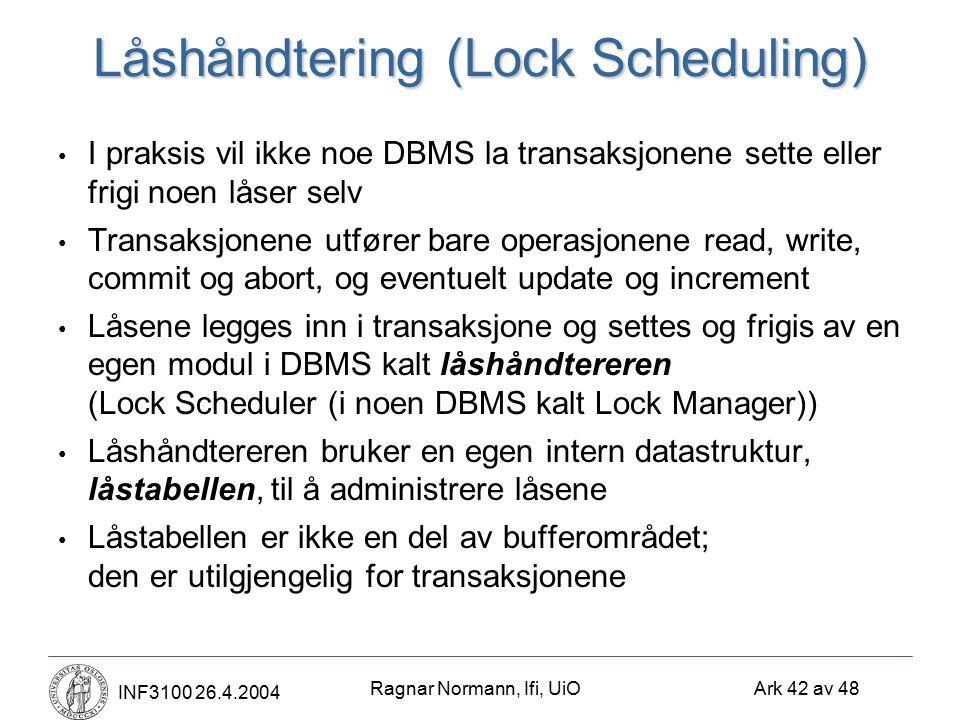 Ragnar Normann, Ifi, UiO Ark 42 av 48 INF3100 26.4.2004 Låshåndtering (Lock Scheduling) I praksis vil ikke noe DBMS la transaksjonene sette eller frigi noen låser selv Transaksjonene utfører bare operasjonene read, write, commit og abort, og eventuelt update og increment Låsene legges inn i transaksjone og settes og frigis av en egen modul i DBMS kalt låshåndtereren (Lock Scheduler (i noen DBMS kalt Lock Manager)) Låshåndtereren bruker en egen intern datastruktur, låstabellen, til å administrere låsene Låstabellen er ikke en del av bufferområdet; den er utilgjengelig for transaksjonene