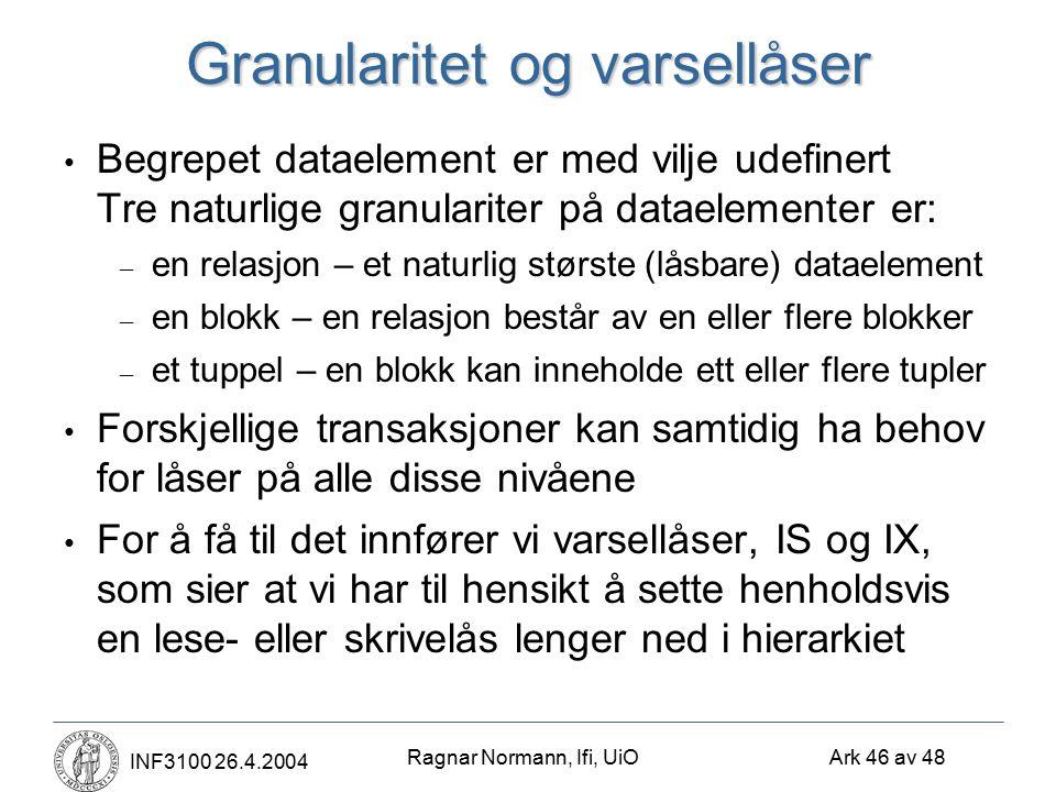 Ragnar Normann, Ifi, UiO Ark 46 av 48 INF3100 26.4.2004 Granularitet og varsellåser Begrepet dataelement er med vilje udefinert Tre naturlige granulariter på dataelementer er: – en relasjon – et naturlig største (låsbare) dataelement – en blokk – en relasjon består av en eller flere blokker – et tuppel – en blokk kan inneholde ett eller flere tupler Forskjellige transaksjoner kan samtidig ha behov for låser på alle disse nivåene For å få til det innfører vi varsellåser, IS og IX, som sier at vi har til hensikt å sette henholdsvis en lese- eller skrivelås lenger ned i hierarkiet
