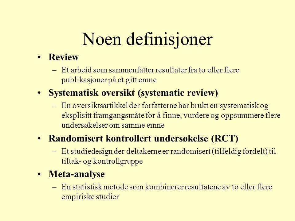 Noen definisjoner Review –Et arbeid som sammenfatter resultater fra to eller flere publikasjoner på et gitt emne Systematisk oversikt (systematic review) –En oversiktsartikkel der forfatterne har brukt en systematisk og eksplisitt framgangsmåte for å finne, vurdere og oppsummere flere undersøkelser om samme emne Randomisert kontrollert undersøkelse (RCT) –Et studiedesign der deltakerne er randomisert (tilfeldig fordelt) til tiltak- og kontrollgruppe Meta-analyse –En statistisk metode som kombinerer resultatene av to eller flere empiriske studier