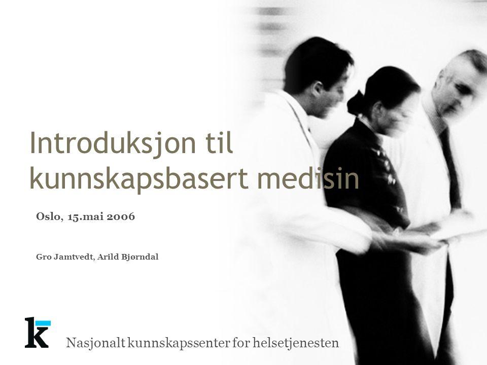 Nasjonalt kunnskapssenter for helsetjenesten Introduksjon til kunnskapsbasert medisin Oslo, 15.mai 2006 Gro Jamtvedt, Arild Bjørndal