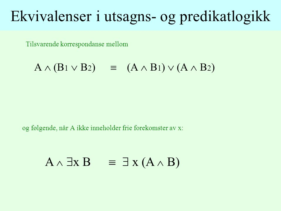 Tilsvarende korrespondanse mellom Ekvivalenser i utsagns- og predikatlogikk A  (B 1  B 2 )  (A  B 1 )  (A  B 2 ) og følgende, når A ikke inneholder frie forekomster av x: A   x B  x (A  B)