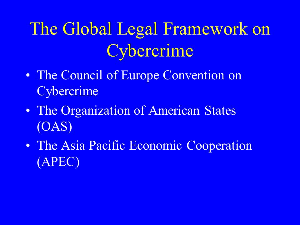 The Global Legal Framework on Cybercrime The Council of Europe Convention on Cybercrime The Organization of American States (OAS) The Asia Pacific Economic Cooperation (APEC)