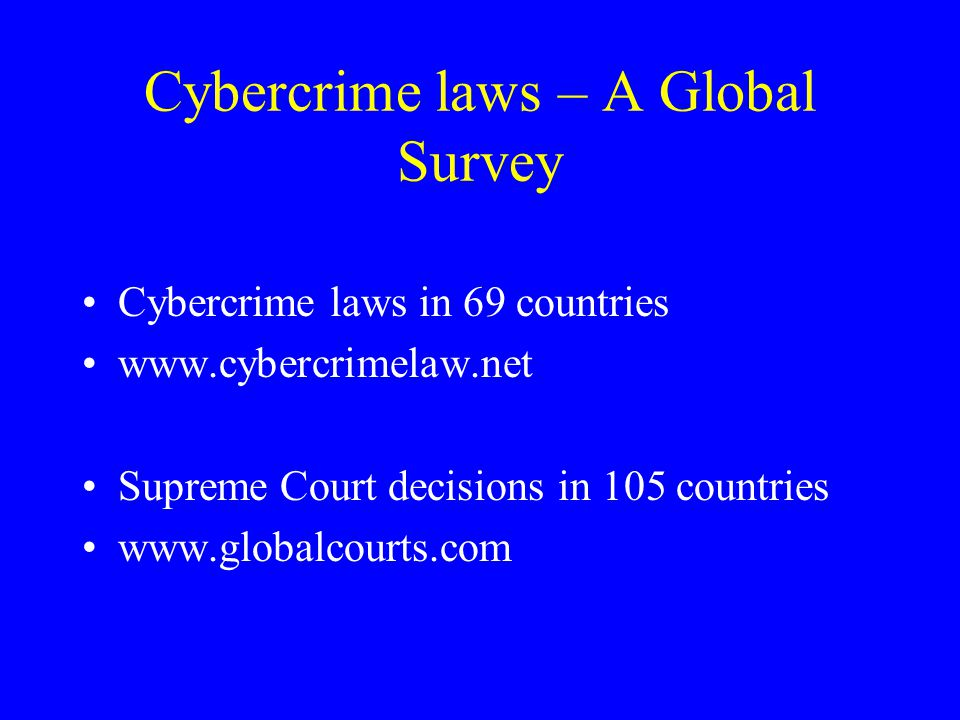 Cybercrime laws – A Global Survey Cybercrime laws in 69 countries www.cybercrimelaw.net Supreme Court decisions in 105 countries www.globalcourts.com