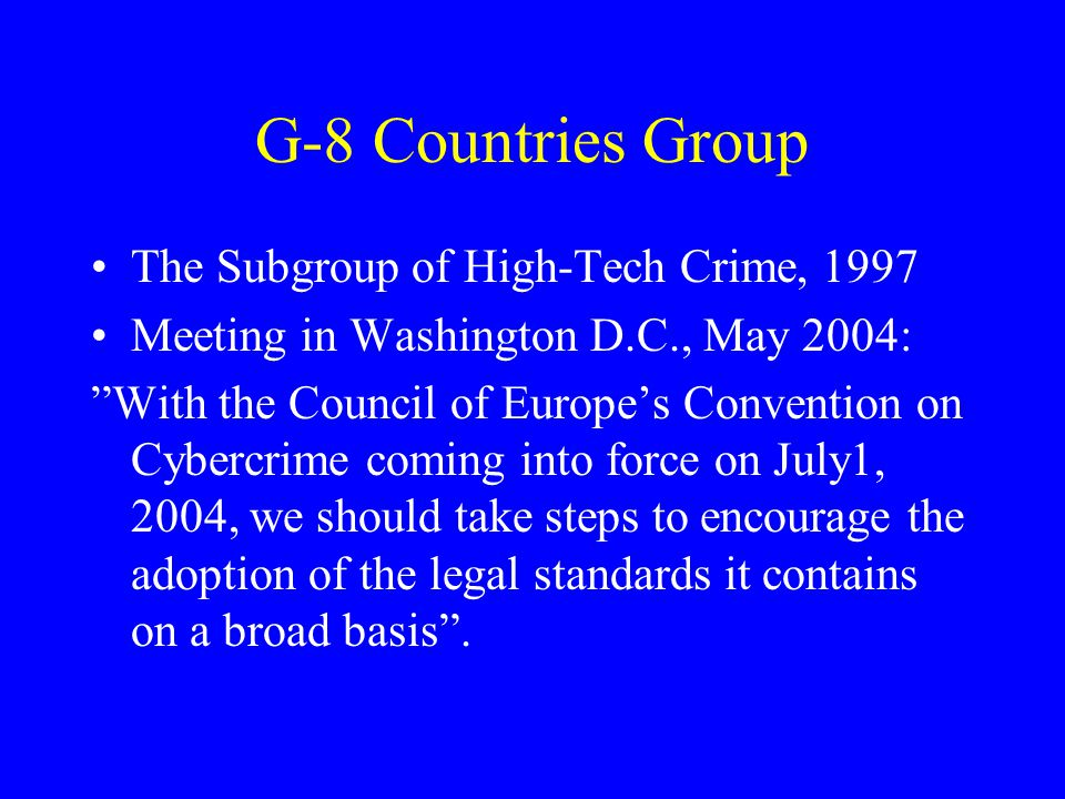 G-8 Countries Group The Subgroup of High-Tech Crime, 1997 Meeting in Washington D.C., May 2004: With the Council of Europe's Convention on Cybercrime coming into force on July1, 2004, we should take steps to encourage the adoption of the legal standards it contains on a broad basis .