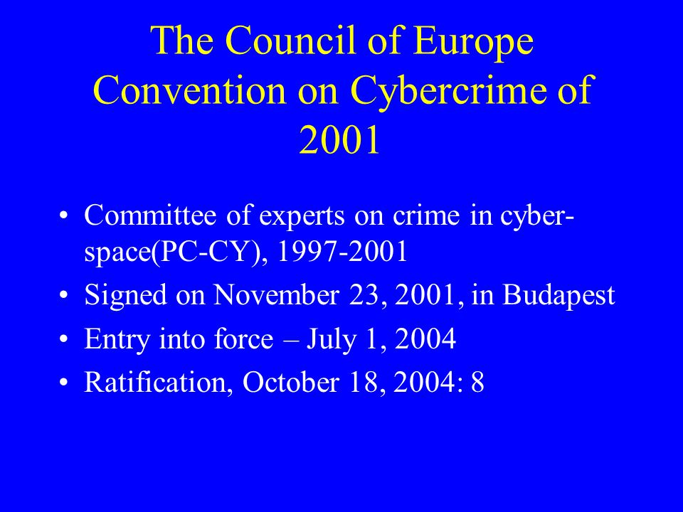 The Council of Europe Convention on Cybercrime of 2001 Committee of experts on crime in cyber- space(PC-CY), 1997-2001 Signed on November 23, 2001, in