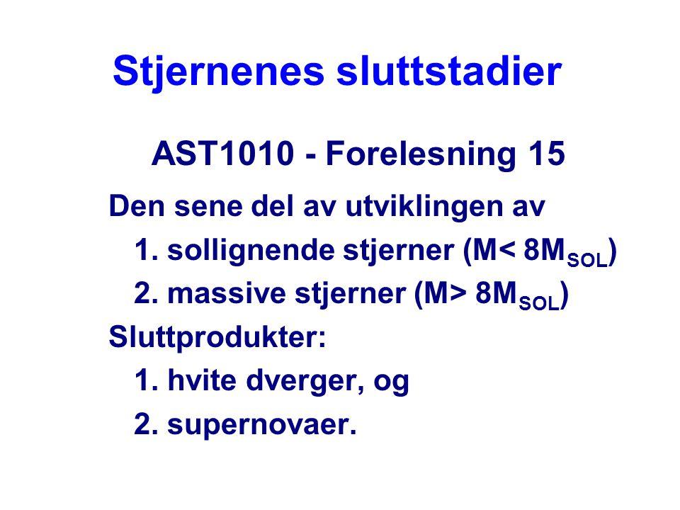 Stjernenes sluttstadier AST1010 - Forelesning 15 Den sene del av utviklingen av 1. sollignende stjerner (M< 8M SOL ) 2. massive stjerner (M> 8M SOL )