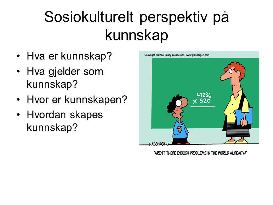 Sosiokulturelt perspektiv på kunnskap Hva er kunnskap? Hva gjelder som kunnskap? Hvor er kunnskapen? Hvordan skapes kunnskap?