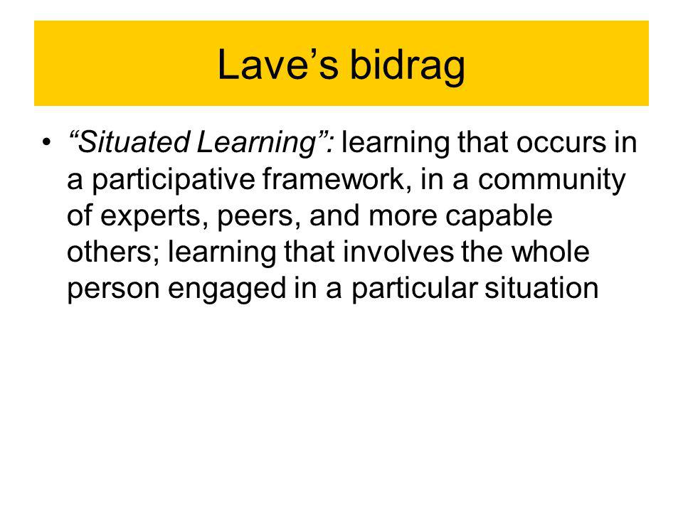 Lave's bidrag Situated Learning : learning that occurs in a participative framework, in a community of experts, peers, and more capable others; learning that involves the whole person engaged in a particular situation