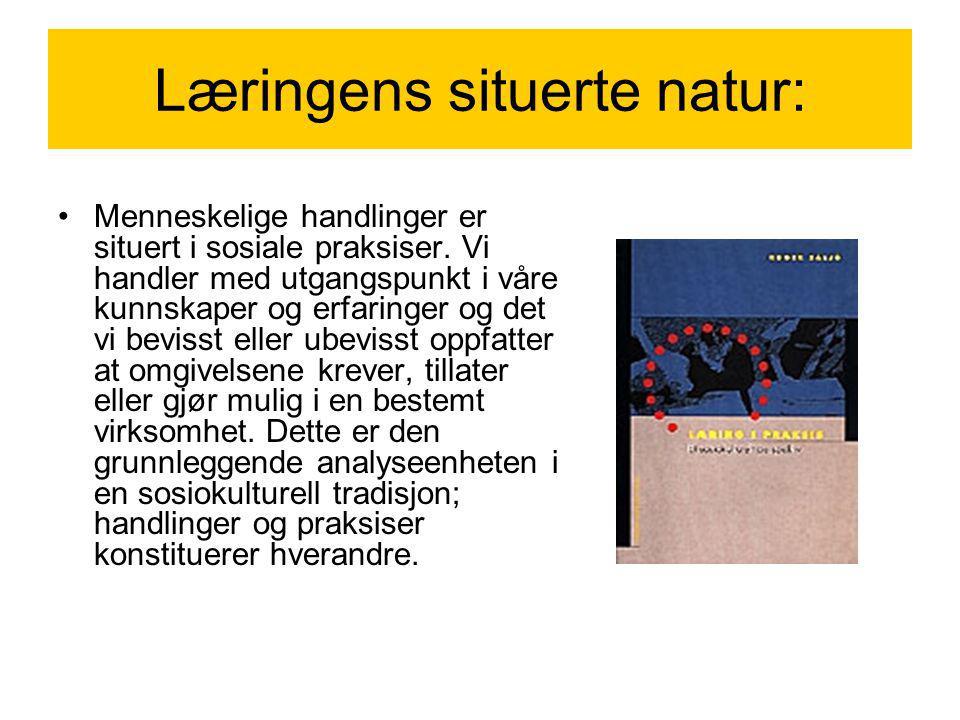 Læringens situerte natur: Menneskelige handlinger er situert i sosiale praksiser. Vi handler med utgangspunkt i våre kunnskaper og erfaringer og det v