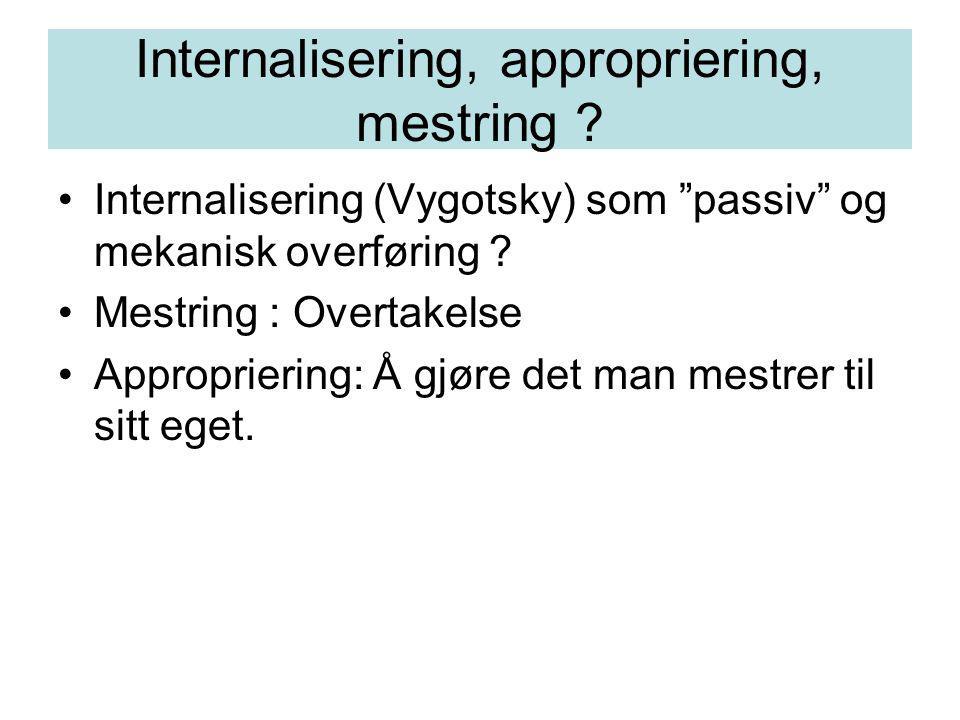 "Internalisering, appropriering, mestring ? Internalisering (Vygotsky) som ""passiv"" og mekanisk overføring ? Mestring : Overtakelse Appropriering: Å gj"