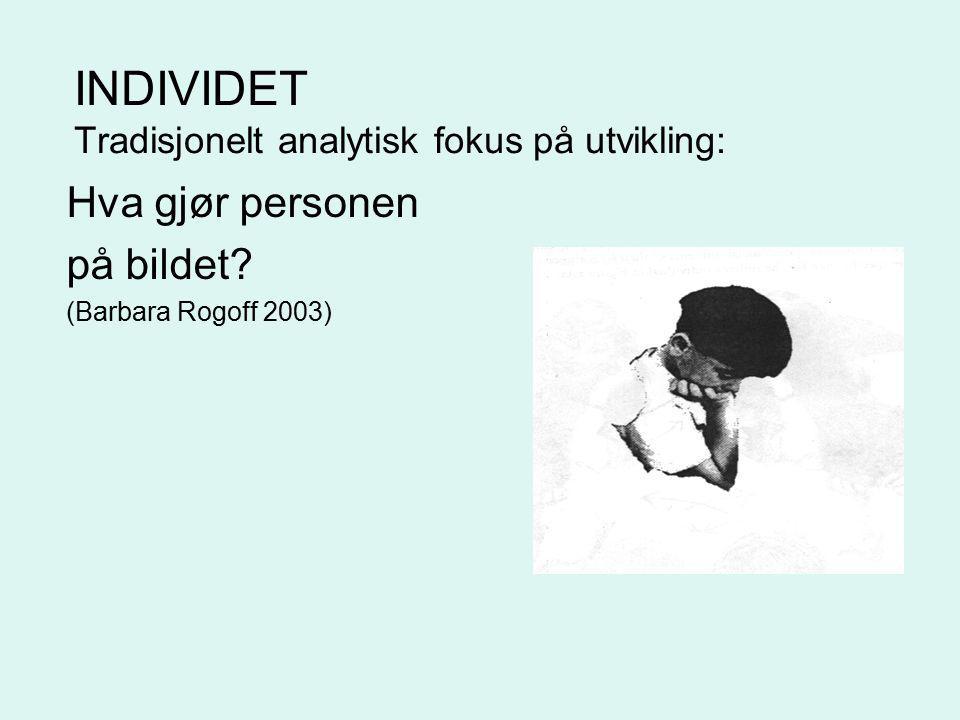INDIVIDET Tradisjonelt analytisk fokus på utvikling: Hva gjør personen på bildet? (Barbara Rogoff 2003)