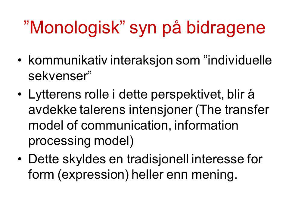 Monologisk syn på bidragene kommunikativ interaksjon som individuelle sekvenser Lytterens rolle i dette perspektivet, blir å avdekke talerens intensjoner (The transfer model of communication, information processing model) Dette skyldes en tradisjonell interesse for form (expression) heller enn mening.