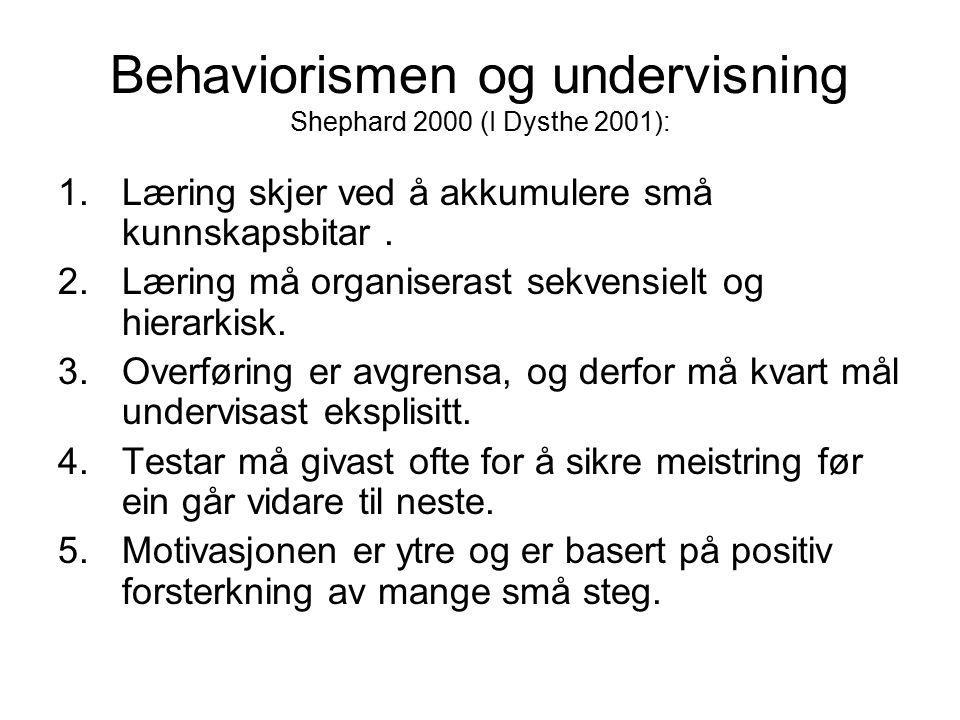 Behaviorismen og undervisning Shephard 2000 (I Dysthe 2001): 1.Læring skjer ved å akkumulere små kunnskapsbitar. 2.Læring må organiserast sekvensielt