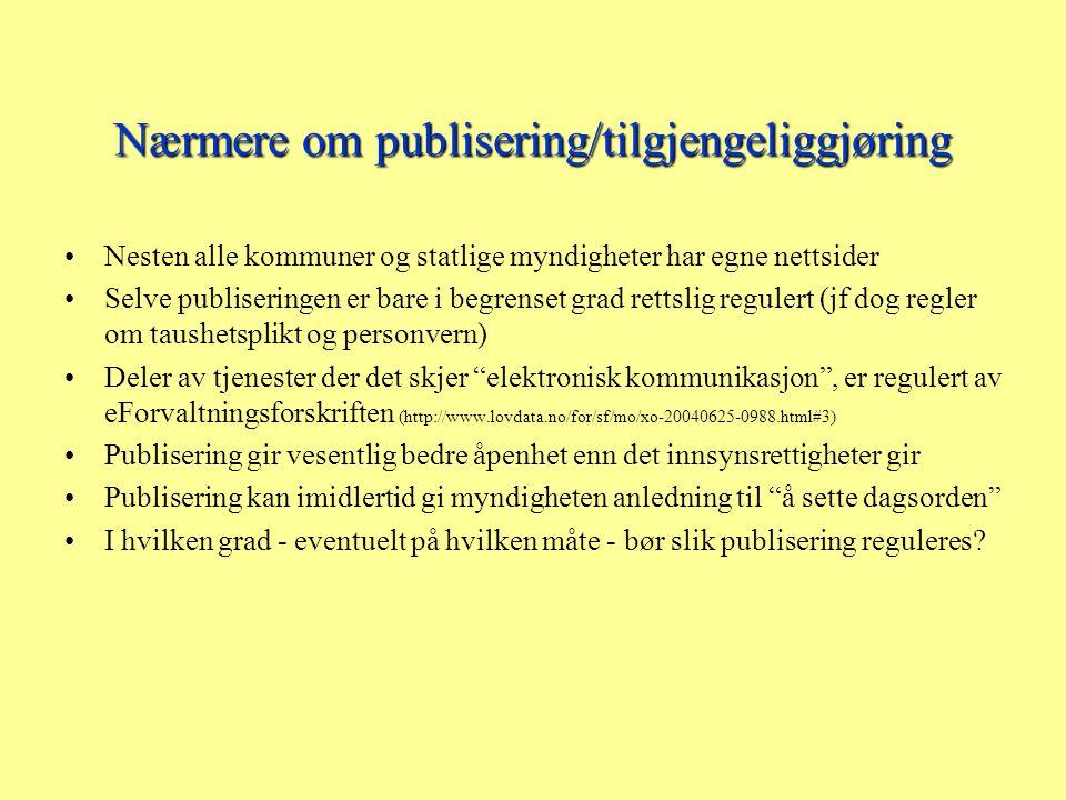 Nærmere om publisering/tilgjengeliggjøring Nesten alle kommuner og statlige myndigheter har egne nettsider Selve publiseringen er bare i begrenset grad rettslig regulert (jf dog regler om taushetsplikt og personvern) Deler av tjenester der det skjer elektronisk kommunikasjon , er regulert av eForvaltningsforskriften (http://www.lovdata.no/for/sf/mo/xo-20040625-0988.html#3) Publisering gir vesentlig bedre åpenhet enn det innsynsrettigheter gir Publisering kan imidlertid gi myndigheten anledning til å sette dagsorden I hvilken grad - eventuelt på hvilken måte - bør slik publisering reguleres?