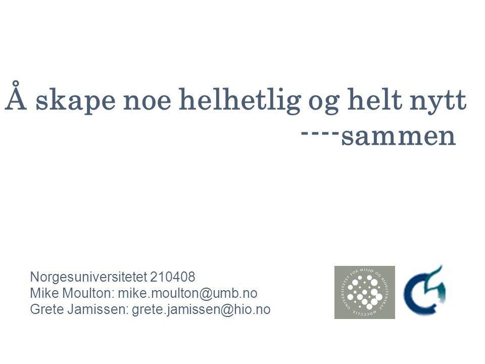 Å skape noe helhetlig og helt nytt ----sammen Norgesuniversitetet 210408 Mike Moulton: mike.moulton@umb.no Grete Jamissen: grete.jamissen@hio.no