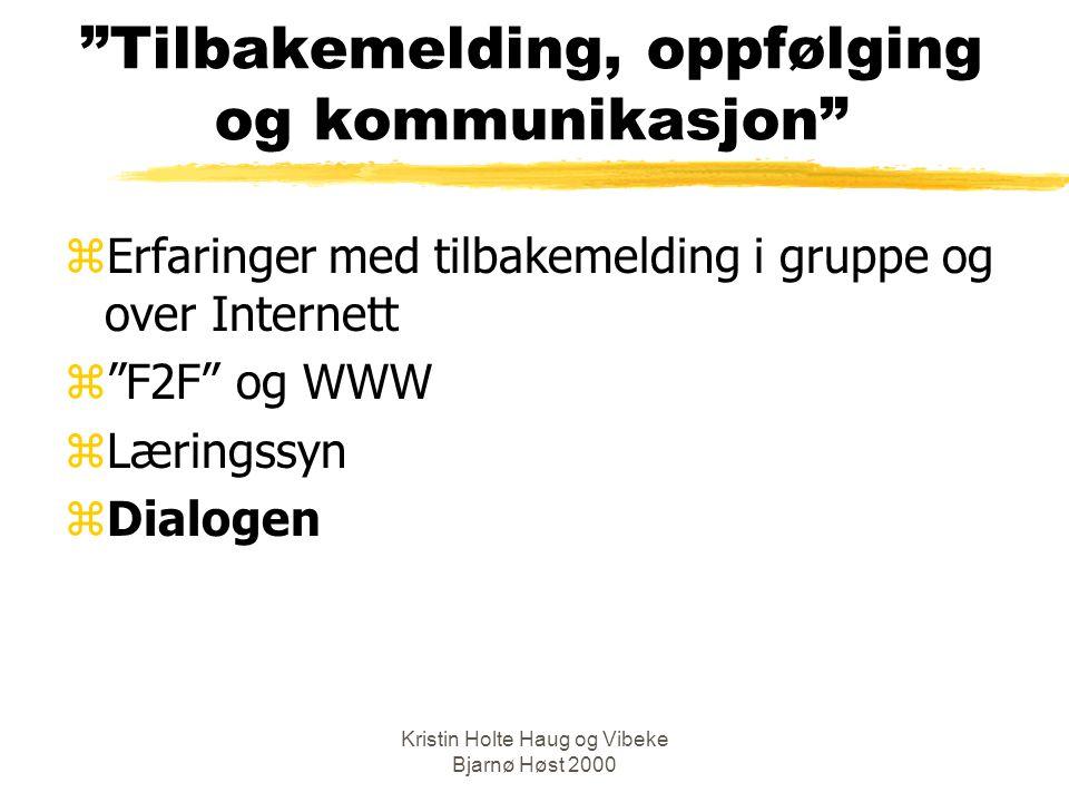 Kristin Holte Haug og Vibeke Bjarnø Høst 2000 Tilbakemelding, oppfølging og kommunikasjon zErfaringer med tilbakemelding i gruppe og over Internett z F2F og WWW zLæringssyn zDialogen