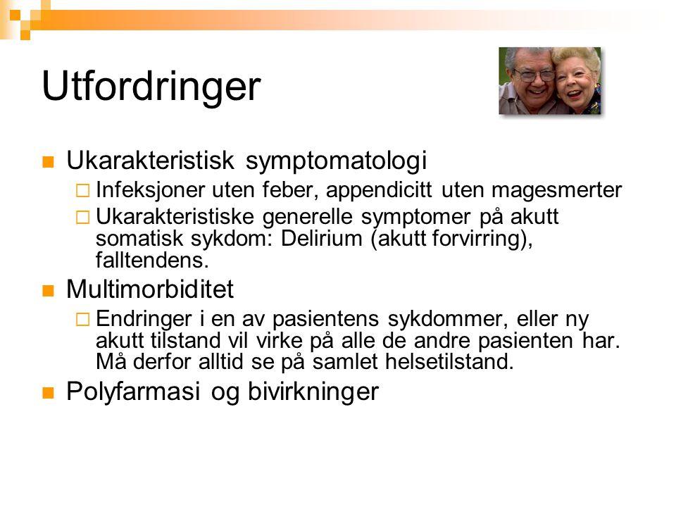 Utfordringer Ukarakteristisk symptomatologi  Infeksjoner uten feber, appendicitt uten magesmerter  Ukarakteristiske generelle symptomer på akutt somatisk sykdom: Delirium (akutt forvirring), falltendens.
