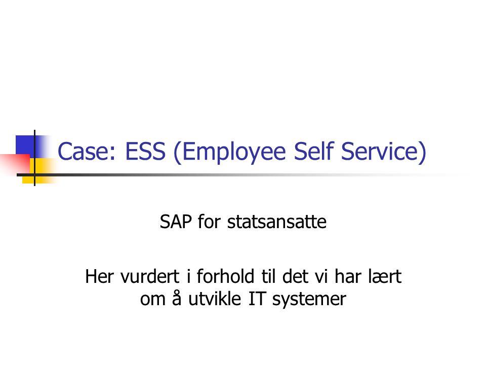 Case: ESS (Employee Self Service) SAP for statsansatte Her vurdert i forhold til det vi har lært om å utvikle IT systemer