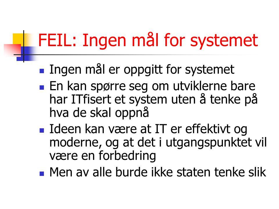 FEIL: Ingen mål for systemet Ingen mål er oppgitt for systemet En kan spørre seg om utviklerne bare har ITfisert et system uten å tenke på hva de skal