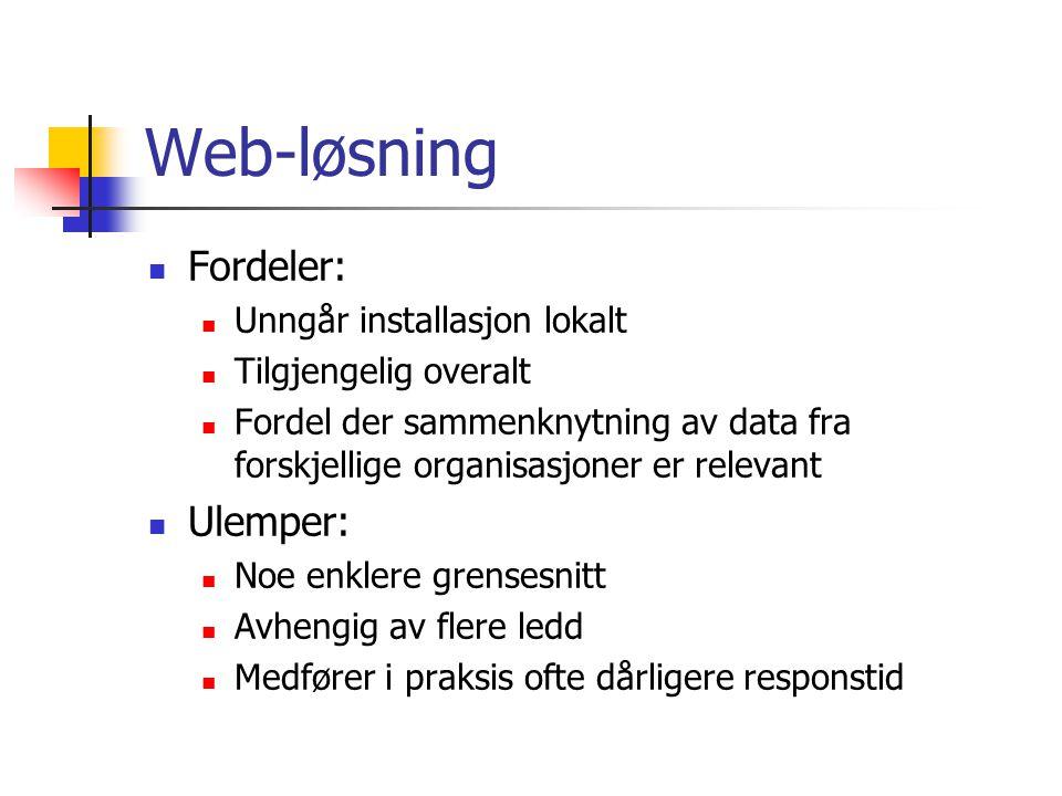 Web-løsning Fordeler: Unngår installasjon lokalt Tilgjengelig overalt Fordel der sammenknytning av data fra forskjellige organisasjoner er relevant Ulemper: Noe enklere grensesnitt Avhengig av flere ledd Medfører i praksis ofte dårligere responstid