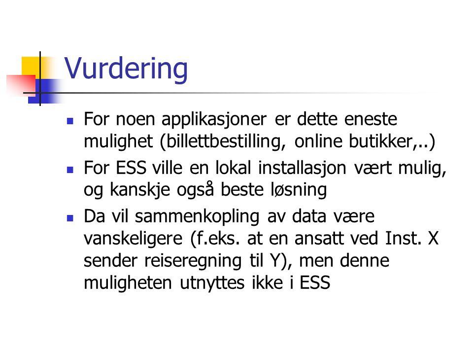 Vurdering For noen applikasjoner er dette eneste mulighet (billettbestilling, online butikker,..) For ESS ville en lokal installasjon vært mulig, og kanskje også beste løsning Da vil sammenkopling av data være vanskeligere (f.eks.