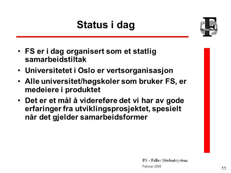 Februar 2000 11 Status i dag FS er i dag organisert som et statlig samarbeidstiltak Universitetet i Oslo er vertsorganisasjon Alle universitet/høgskoler som bruker FS, er medeiere i produktet Det er et mål å videreføre det vi har av gode erfaringer fra utviklingsprosjektet, spesielt når det gjelder samarbeidsformer