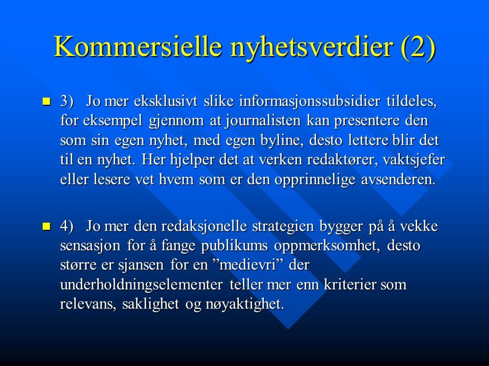 Kommersielle nyhetsverdier (2) 3) Jo mer eksklusivt slike informasjonssubsidier tildeles, for eksempel gjennom at journalisten kan presentere den som sin egen nyhet, med egen byline, desto lettere blir det til en nyhet.