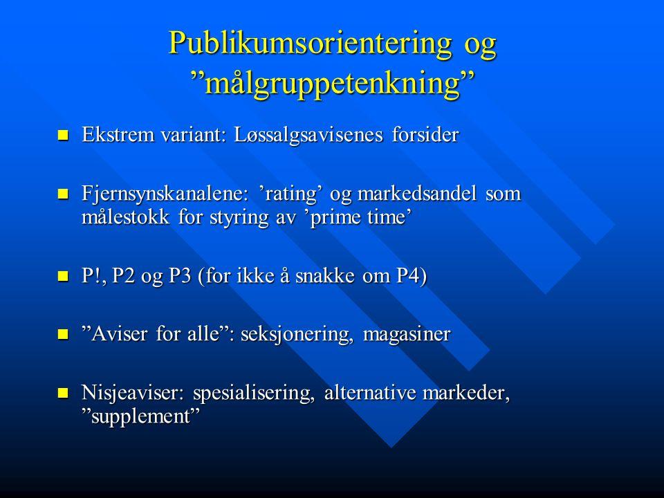 Publikumsorientering og målgruppetenkning Ekstrem variant: Løssalgsavisenes forsider Ekstrem variant: Løssalgsavisenes forsider Fjernsynskanalene: 'rating' og markedsandel som målestokk for styring av 'prime time' Fjernsynskanalene: 'rating' og markedsandel som målestokk for styring av 'prime time' P!, P2 og P3 (for ikke å snakke om P4) P!, P2 og P3 (for ikke å snakke om P4) Aviser for alle : seksjonering, magasiner Aviser for alle : seksjonering, magasiner Nisjeaviser: spesialisering, alternative markeder, supplement Nisjeaviser: spesialisering, alternative markeder, supplement
