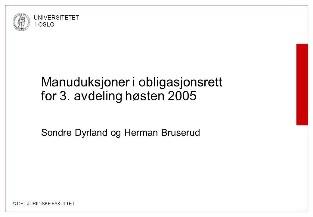 © DET JURIDISKE FAKULTET UNIVERSITETET I OSLO Manuduksjoner i obligasjonsrett for 3. avdeling høsten 2005 Sondre Dyrland og Herman Bruserud
