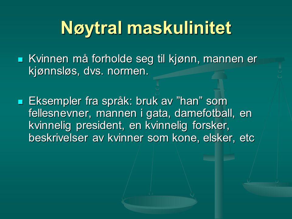 Nøytral maskulinitet Kvinnen må forholde seg til kjønn, mannen er kjønnsløs, dvs. normen. Kvinnen må forholde seg til kjønn, mannen er kjønnsløs, dvs.