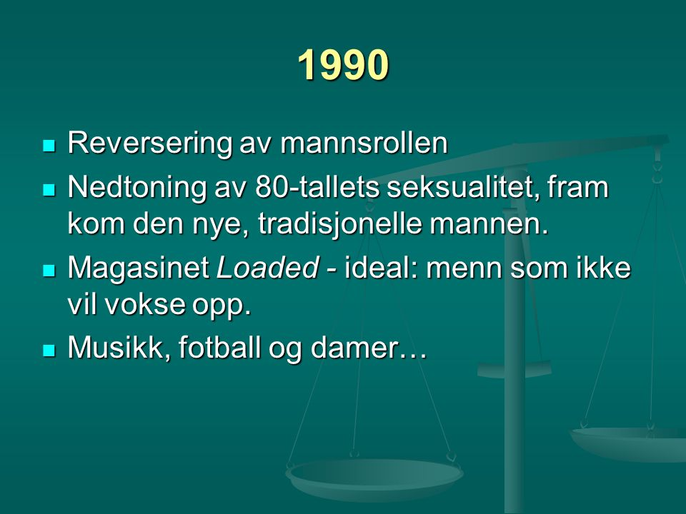 1990 Reversering av mannsrollen Reversering av mannsrollen Nedtoning av 80-tallets seksualitet, fram kom den nye, tradisjonelle mannen. Nedtoning av 8