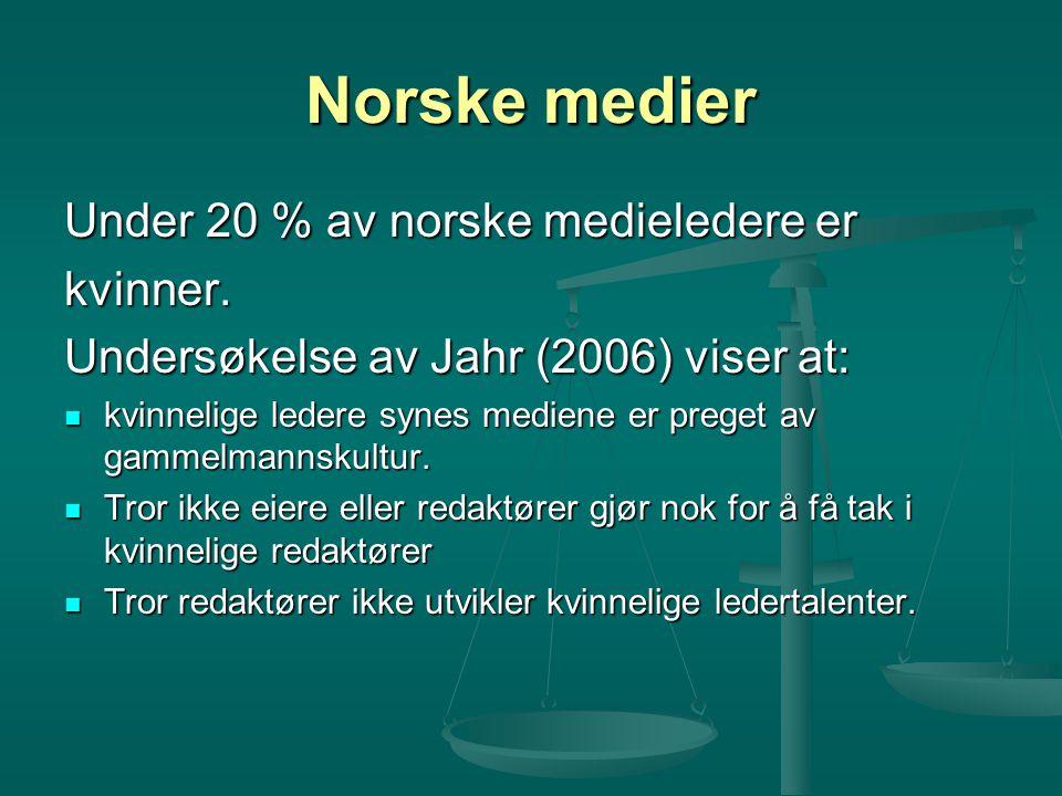 Norske medier Under 20 % av norske medieledere er kvinner. Undersøkelse av Jahr (2006) viser at: kvinnelige ledere synes mediene er preget av gammelma