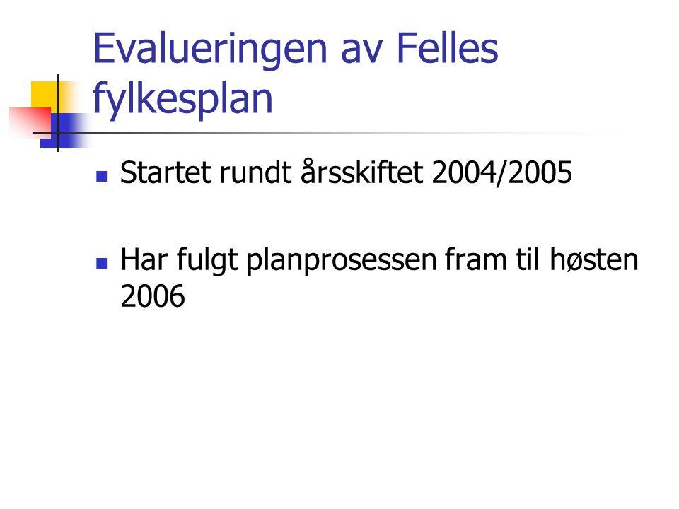 Evalueringen av Felles fylkesplan Startet rundt årsskiftet 2004/2005 Har fulgt planprosessen fram til høsten 2006