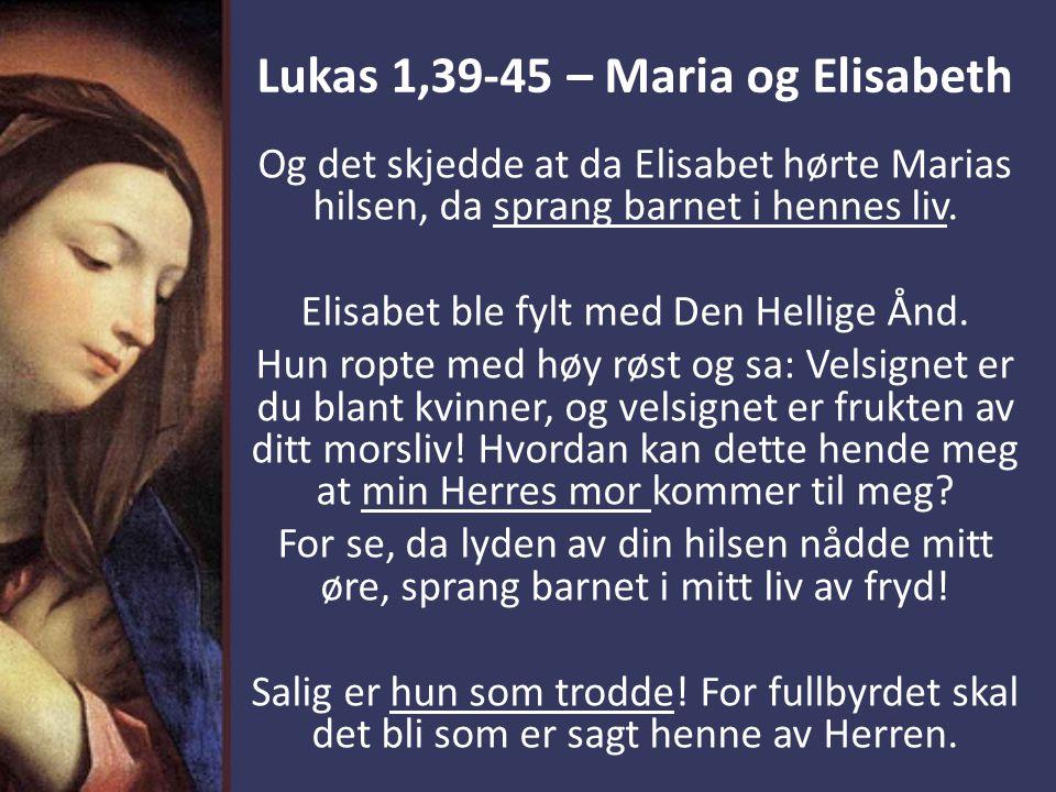Lukas 1,39-45 – Maria og Elisabeth Og det skjedde at da Elisabet hørte Marias hilsen, da sprang barnet i hennes liv. Elisabet ble fylt med Den Hellige