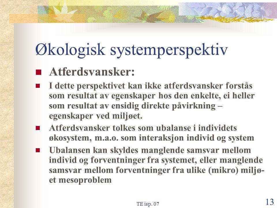 TE isp. 07 13 Økologisk systemperspektiv Atferdsvansker: I dette perspektivet kan ikke atferdsvansker forstås som resultat av egenskaper hos den enkel