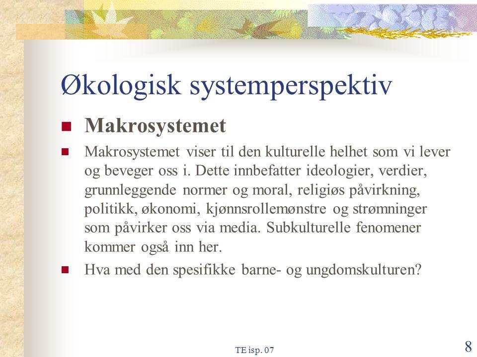 TE isp. 07 8 Økologisk systemperspektiv Makrosystemet Makrosystemet viser til den kulturelle helhet som vi lever og beveger oss i. Dette innbefatter i