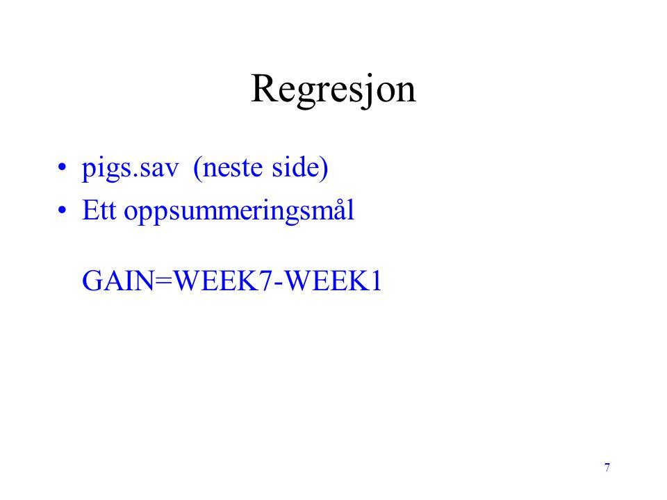 7 Regresjon pigs.sav (neste side) Ett oppsummeringsmål GAIN=WEEK7-WEEK1