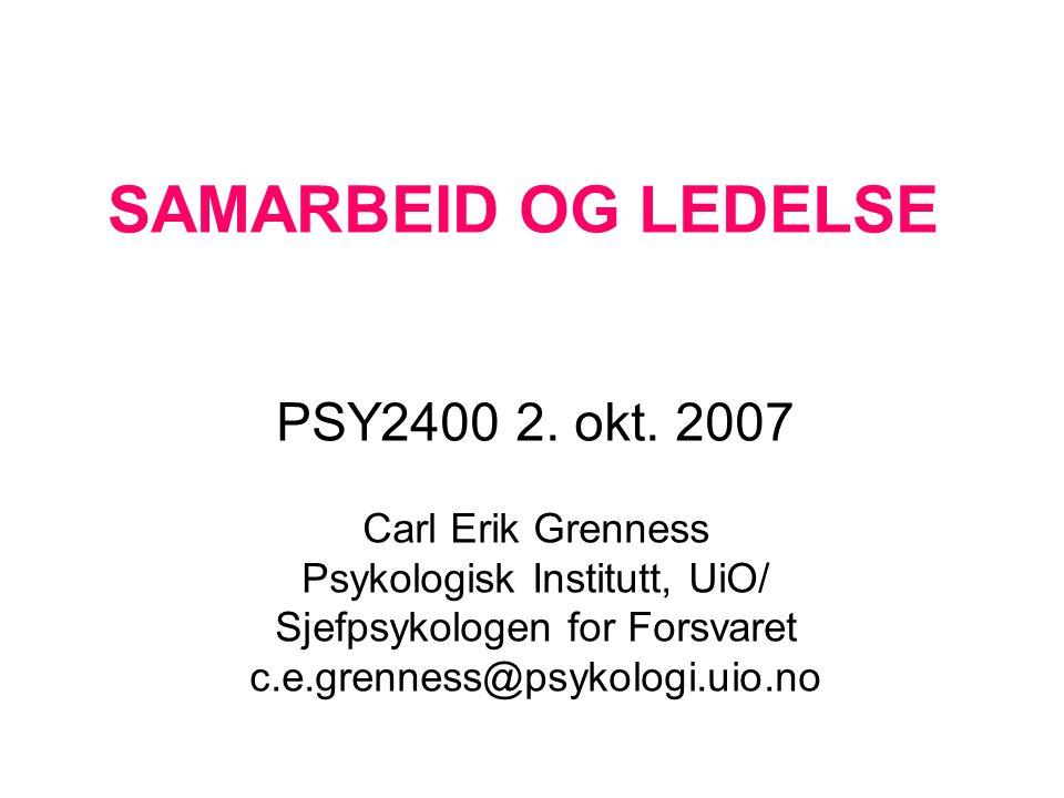 SAMARBEID OG LEDELSE PSY2400 2. okt. 2007 Carl Erik Grenness Psykologisk Institutt, UiO/ Sjefpsykologen for Forsvaret c.e.grenness@psykologi.uio.no