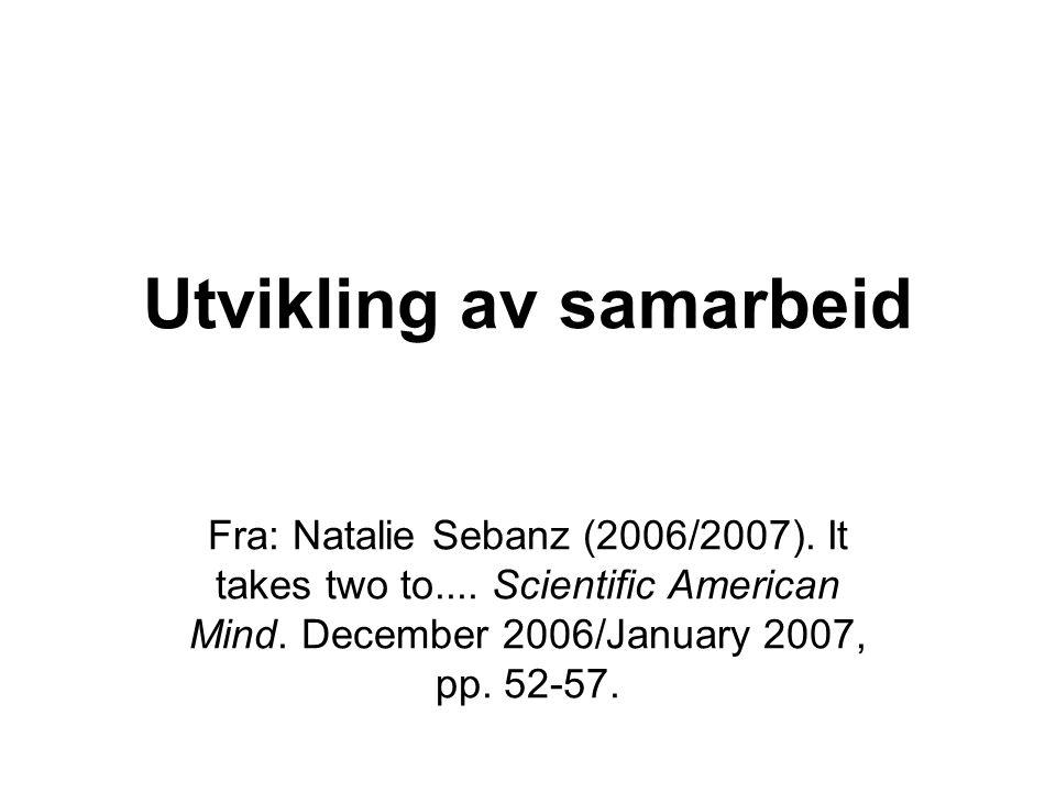 Utvikling av samarbeid Fra: Natalie Sebanz (2006/2007). It takes two to.... Scientific American Mind. December 2006/January 2007, pp. 52-57.