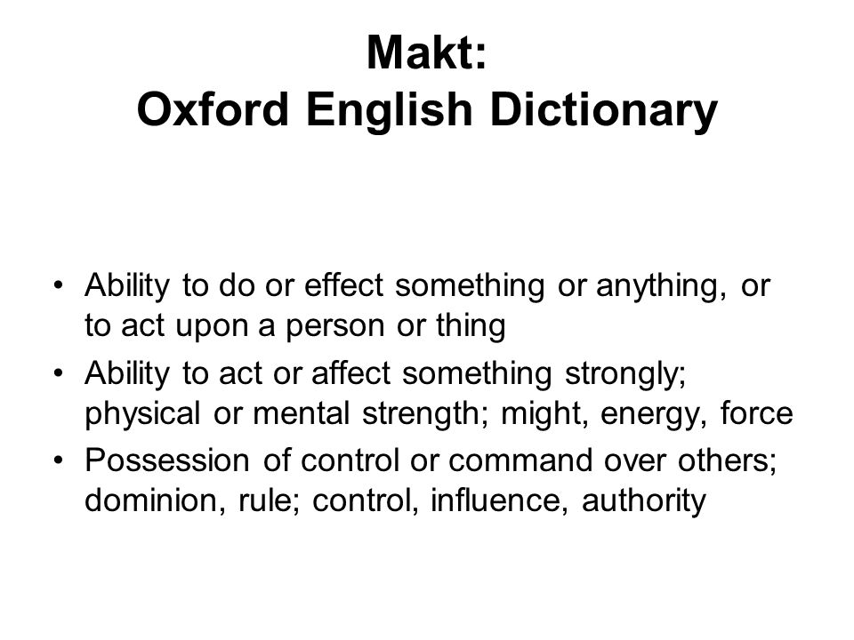 Makt: Oxford English Dictionary Ability to do or effect something or anything, or to act upon a person or thing Ability to act or affect something strongly; physical or mental strength; might, energy, force Possession of control or command over others; dominion, rule; control, influence, authority