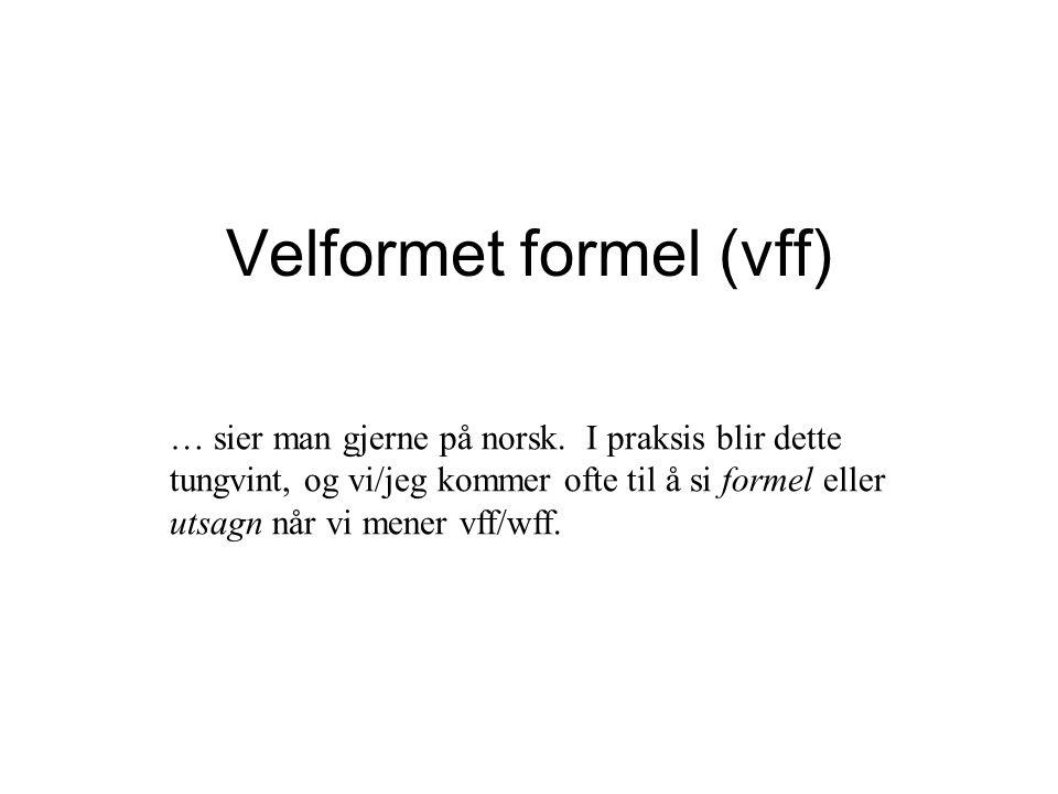 Velformet formel (vff) … sier man gjerne på norsk. I praksis blir dette tungvint, og vi/jeg kommer ofte til å si formel eller utsagn når vi mener vff/