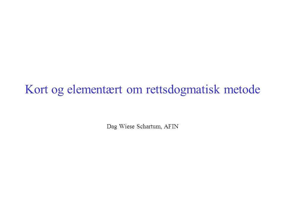Kort og elementært om rettsdogmatisk metode Dag Wiese Schartum, AFIN