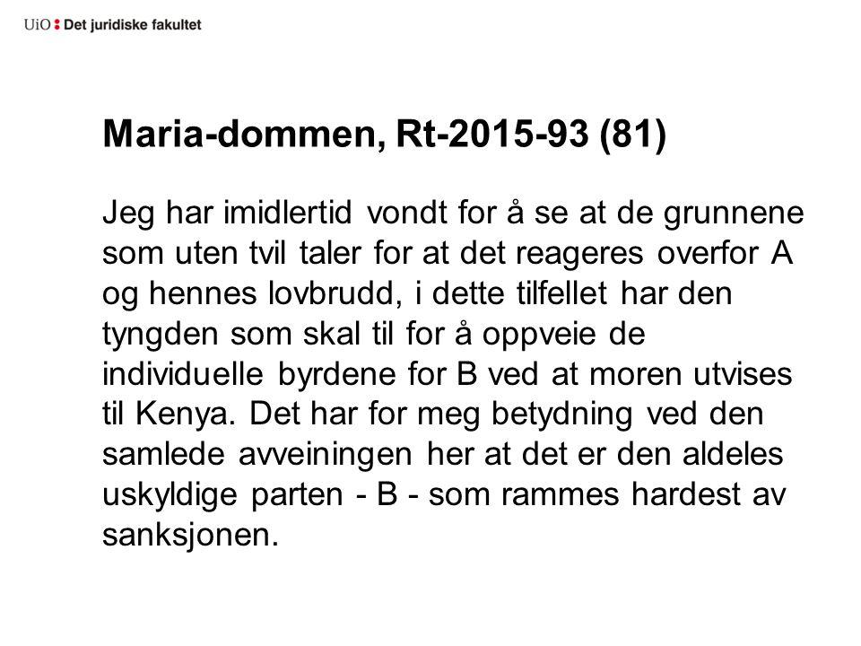 Maria-dommen, Rt-2015-93 (81) Jeg har imidlertid vondt for å se at de grunnene som uten tvil taler for at det reageres overfor A og hennes lovbrudd, i dette tilfellet har den tyngden som skal til for å oppveie de individuelle byrdene for B ved at moren utvises til Kenya.