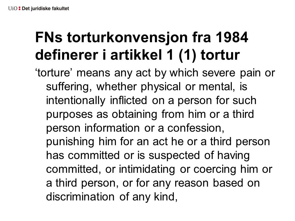 FNs torturkonvensjon fra 1984 definerer i artikkel 1 (1) tortur 'torture' means any act by which severe pain or suffering, whether physical or mental,