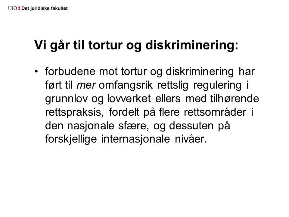 Vi går til tortur og diskriminering: forbudene mot tortur og diskriminering har ført til mer omfangsrik rettslig regulering i grunnlov og lovverket ellers med tilhørende rettspraksis, fordelt på flere rettsområder i den nasjonale sfære, og dessuten på forskjellige internasjonale nivåer.