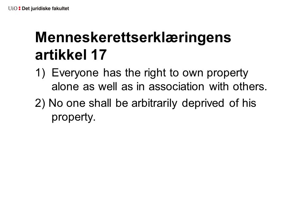 Menneskerettserklæringens artikkel 17 1)Everyone has the right to own property alone as well as in association with others. 2) No one shall be arbitra