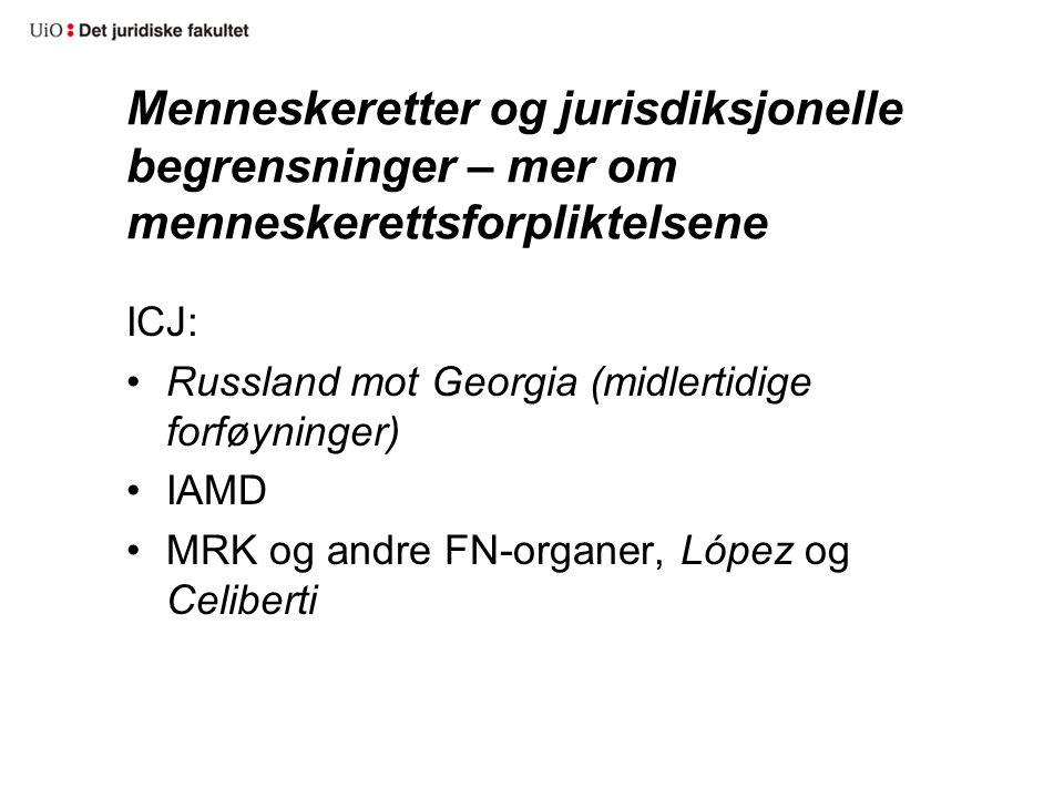 Menneskeretter og jurisdiksjonelle begrensninger – mer om menneskerettsforpliktelsene ICJ: Russland mot Georgia (midlertidige forføyninger) IAMD MRK og andre FN-organer, López og Celiberti