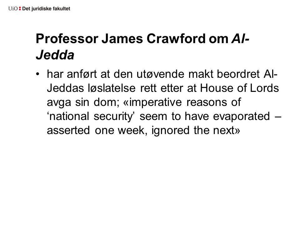 Professor James Crawford om Al- Jedda har anført at den utøvende makt beordret Al- Jeddas løslatelse rett etter at House of Lords avga sin dom; «imperative reasons of 'national security' seem to have evaporated – asserted one week, ignored the next»
