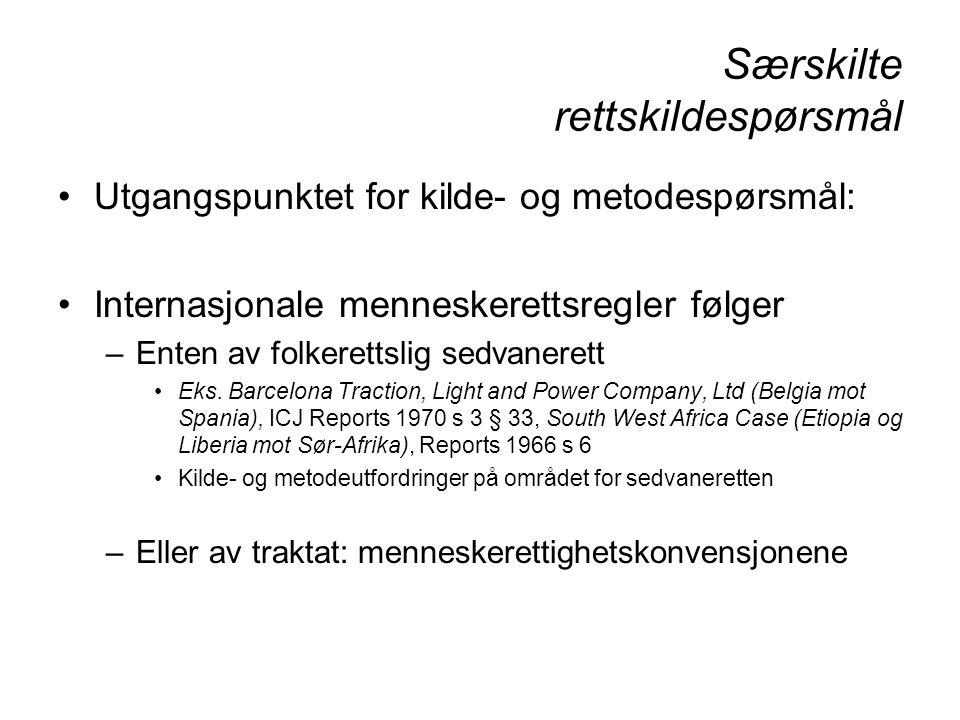 Særskilte rettskildespørsmål Hvert konvensjonssystem sin kilde- og metodelære –Relativ visshet om kilde- og metodespørsmål forutsetter: et kompetent tvisteløsningsorgan –Enkelte organer har (varianter av) domstolslignende kompetanse: FNs Rasediskrimineringskomite, FNs Torturkomite, FNs Barnekomité, Den europeiske sosialkomité, ILOs ekspertorganer, FNs Menneskerettighetskomité –Men bare to er domstoler: Den europeiske menneskerettighetsdomstol, Den amerikanske menneskerettighetsdomstol og rettslig håndhevbare rettigheter og plikter –Hvilke konvensjoner har slike.