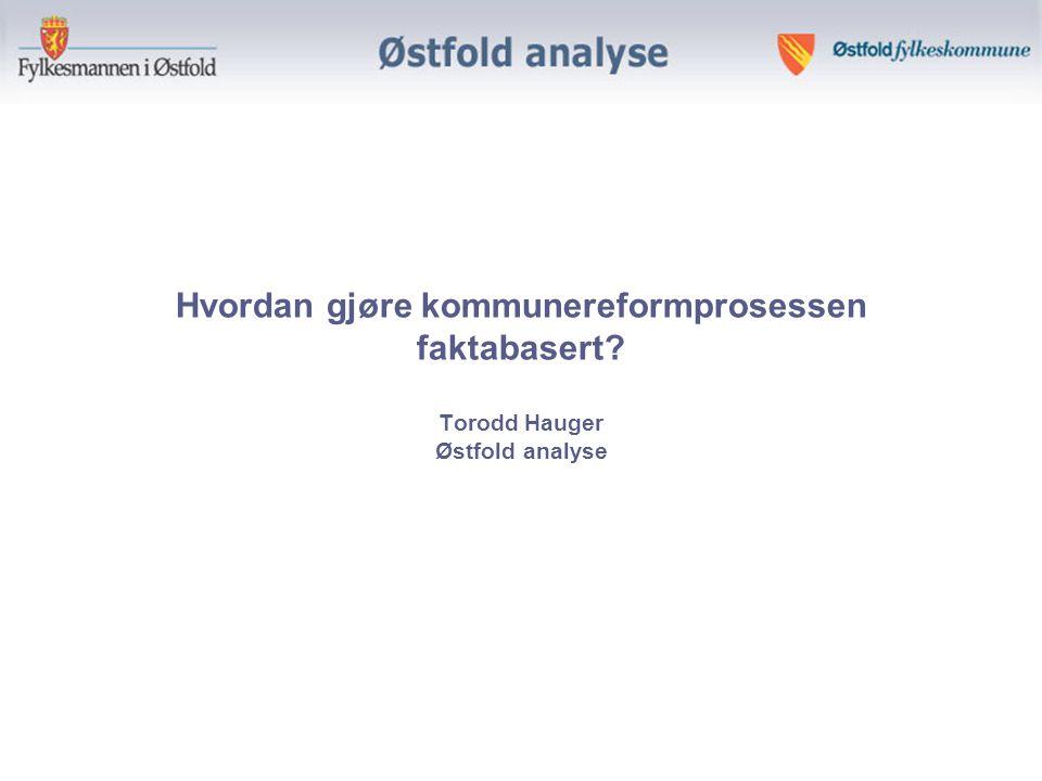 Hvordan gjøre kommunereformprosessen faktabasert Torodd Hauger Østfold analyse
